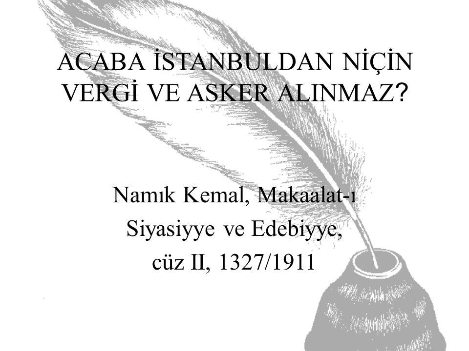 ACABA İSTANBULDAN NİÇİN VERGİ VE ASKER ALINMAZ? Namık Kemal, Makaalat-ı Siyasiyye ve Edebiyye, cüz II, 1327/1911