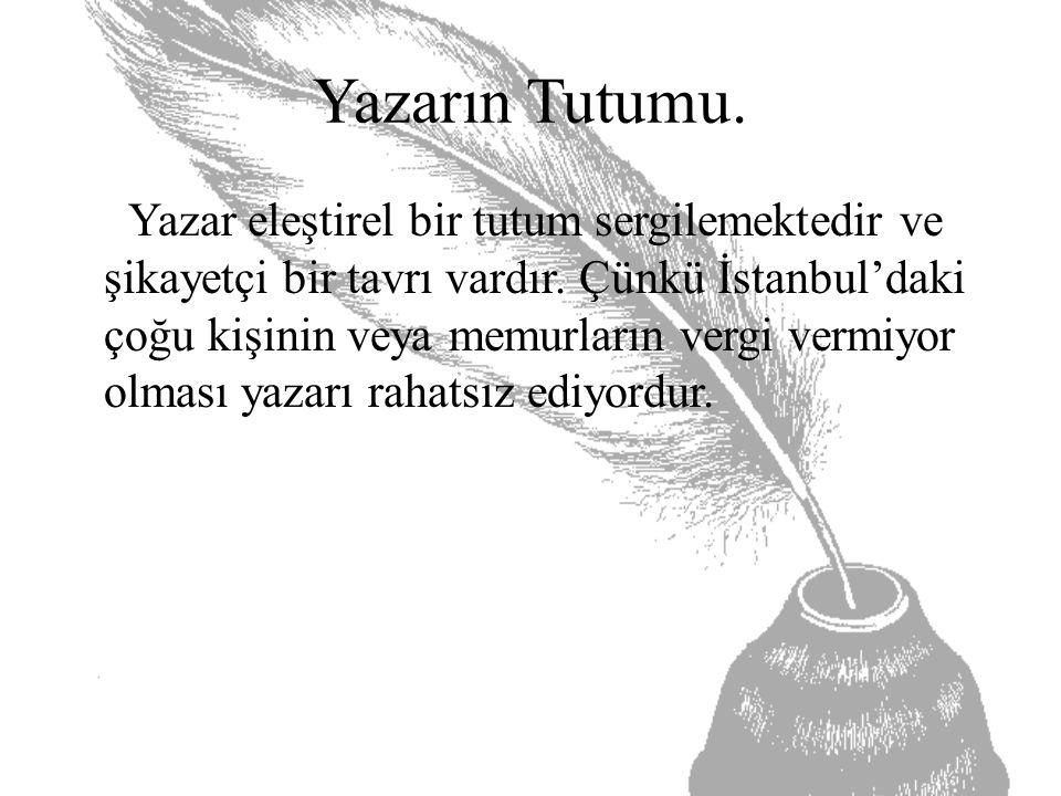 Yazarın Tutumu. Yazar eleştirel bir tutum sergilemektedir ve şikayetçi bir tavrı vardır. Çünkü İstanbul'daki çoğu kişinin veya memurların vergi vermiy