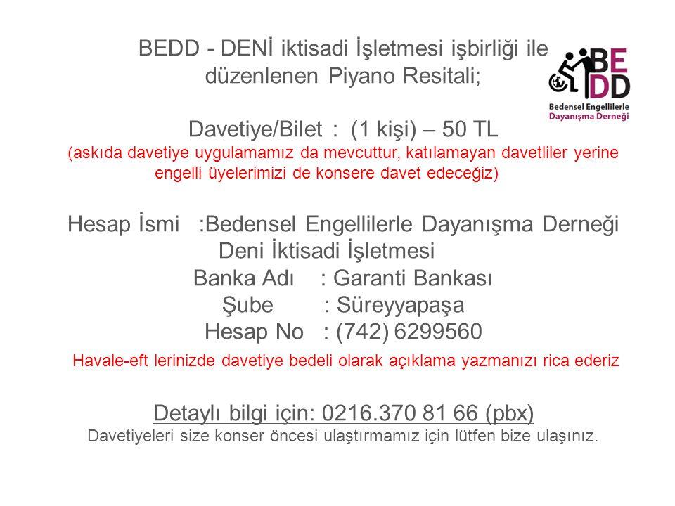 BEDD - DENİ iktisadi İşletmesi işbirliği ile düzenlenen Piyano Resitali; Davetiye/Bilet : (1 kişi) – 50 TL (askıda davetiye uygulamamız da mevcuttur, katılamayan davetliler yerine engelli üyelerimizi de konsere davet edeceğiz) Hesap İsmi :Bedensel Engellilerle Dayanışma Derneği Deni İktisadi İşletmesi Banka Adı : Garanti Bankası Şube : Süreyyapaşa Hesap No : (742) 6299560 Havale-eft lerinizde davetiye bedeli olarak açıklama yazmanızı rica ederiz Detaylı bilgi için: 0216.370 81 66 (pbx) Davetiyeleri size konser öncesi ulaştırmamız için lütfen bize ulaşınız.