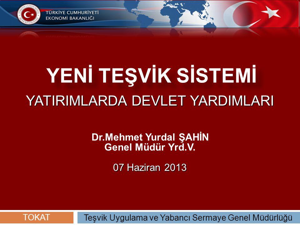 YENİ TEŞVİK SİSTEMİ YATIRIMLARDA DEVLET YARDIMLARI Dr.Mehmet Yurdal ŞAHİN Genel Müdür Yrd.V. 07 Haziran 2013 Teşvik Uygulama ve Yabancı Sermaye Genel