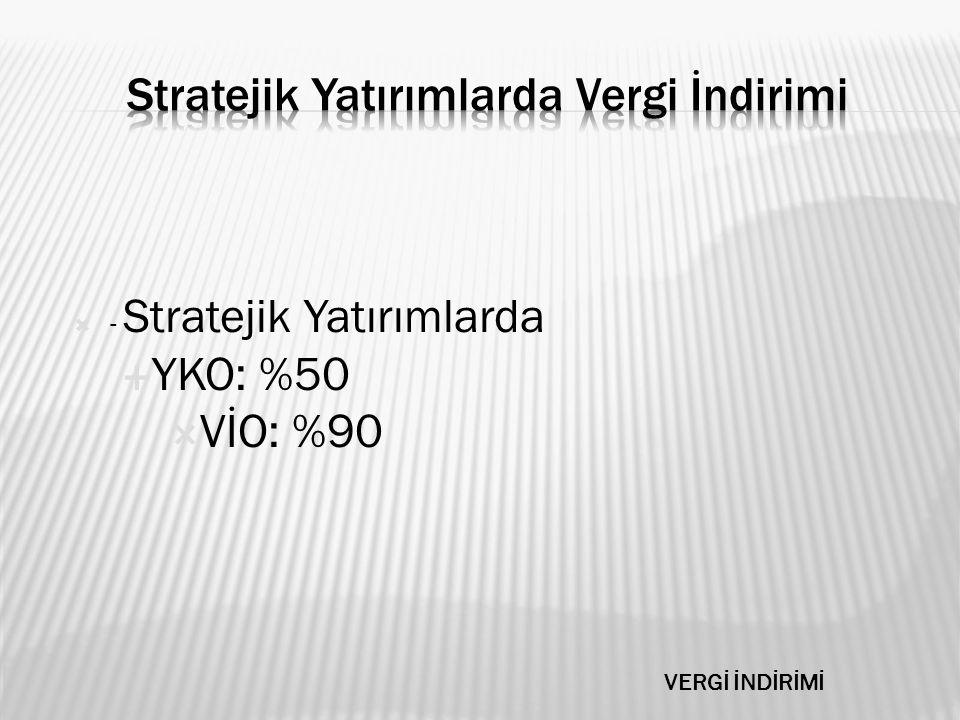  - Stratejik Yatırımlarda  YKO: %50  VİO: %90 VERGİ İNDİRİMİ