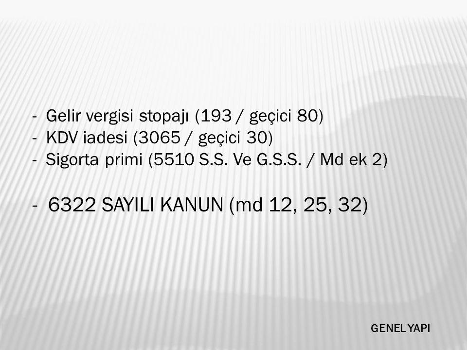- Gelir vergisi stopajı (193 / geçici 80) - KDV iadesi (3065 / geçici 30) - Sigorta primi (5510 S.S. Ve G.S.S. / Md ek 2) - 6322 SAYILI KANUN (md 12,
