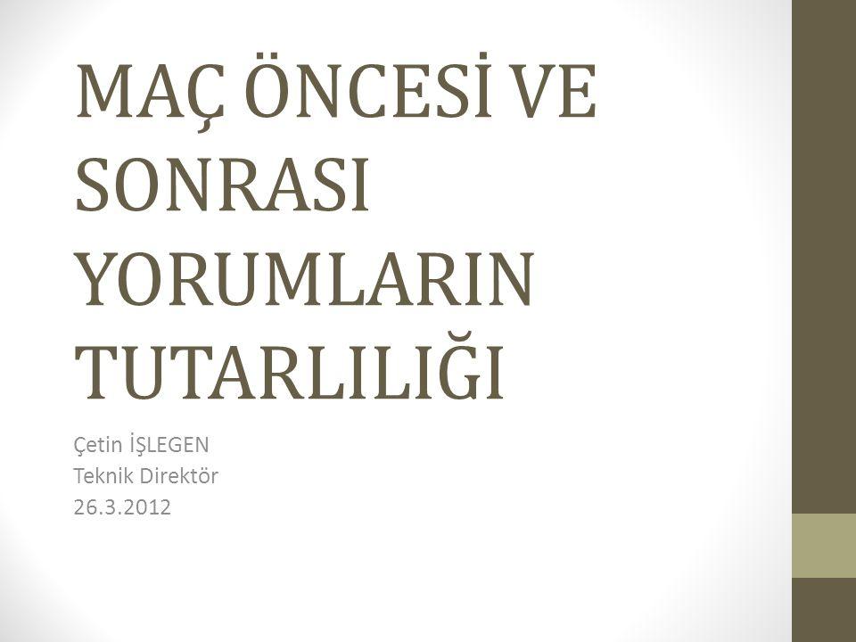 MAÇ ÖNCESİ VE SONRASI YORUMLARIN TUTARLILIĞI Çetin İŞLEGEN Teknik Direktör 26.3.2012