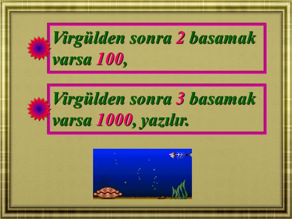 Virgülden sonra 2 basamak varsa 100, Virgülden sonra 3 basamak varsa 1000, yazılır.