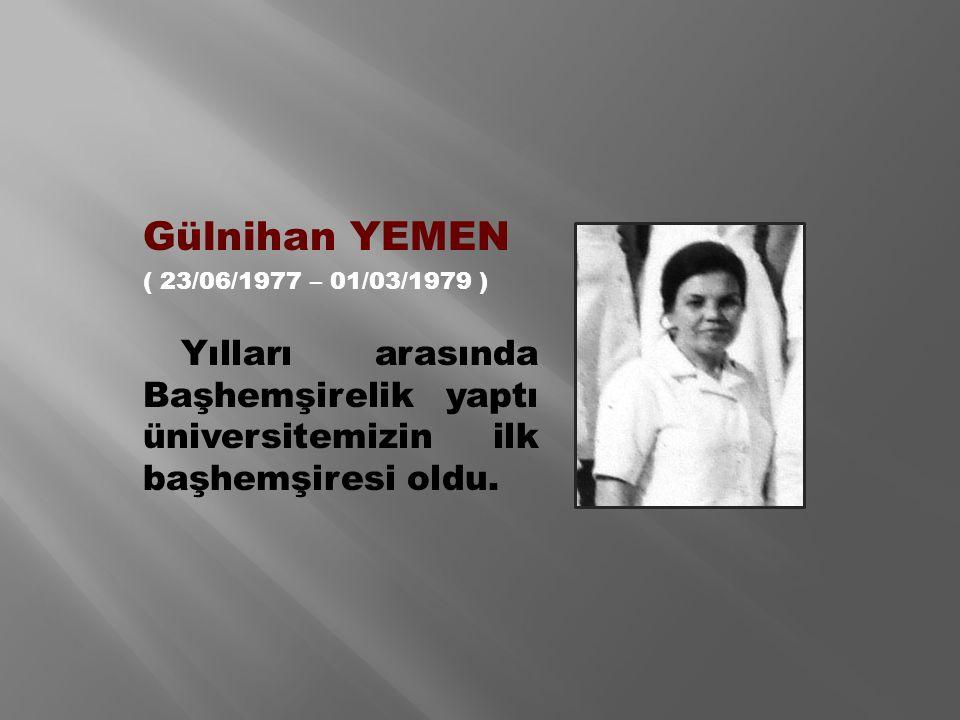 Gülnihan YEMEN ( 23/06/1977 – 01/03/1979 ) Yılları arasında Başhemşirelik yaptı üniversitemizin ilk başhemşiresi oldu.