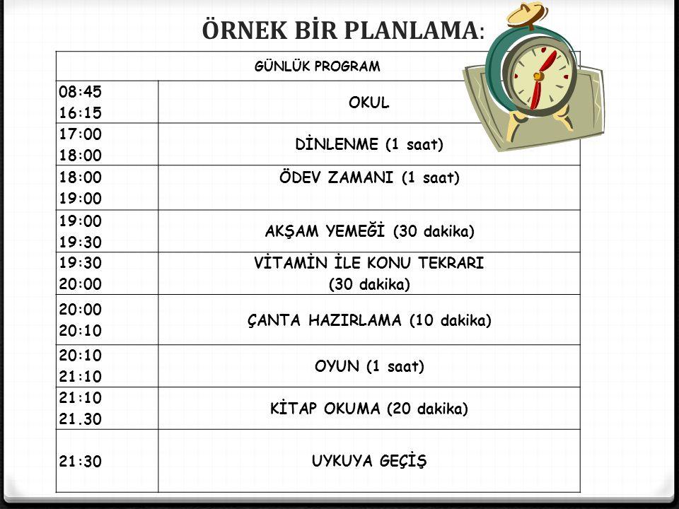 GÜNLÜK PROGRAM 08:45 16:15 OKUL 17:00 18:00 DİNLENME (1 saat) 18:00 19:00 ÖDEV ZAMANI (1 saat) 19:00 19:30 AKŞAM YEMEĞİ (30 dakika) 19:30 20:00 VİTAMİN İLE KONU TEKRARI (30 dakika) 20:00 20:10 ÇANTA HAZIRLAMA (10 dakika) 20:10 21:10 OYUN (1 saat) 21:10 21.30 KİTAP OKUMA (20 dakika) 21:30UYKUYA GEÇİŞ ÖRNEK BİR PLANLAMA: