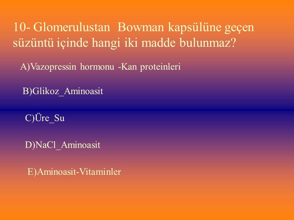 10- Glomerulustan Bowman kapsülüne geçen süzüntü içinde hangi iki madde bulunmaz? E)Aminoasit-Vitaminler D)NaCl_Aminoasit C)Üre_Su B)Glikoz_Aminoasit
