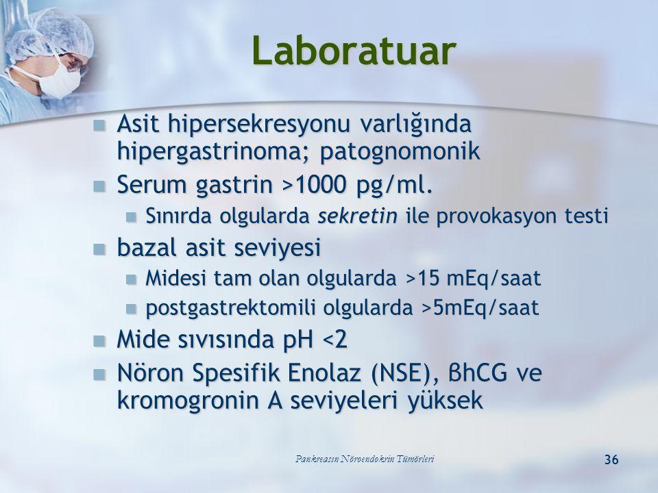 Pankreasın Nöroendokrin Tümörleri 36 Laboratuar Asit hipersekresyonu varlığında hipergastrinoma; patognomonik Asit hipersekresyonu varlığında hipergas