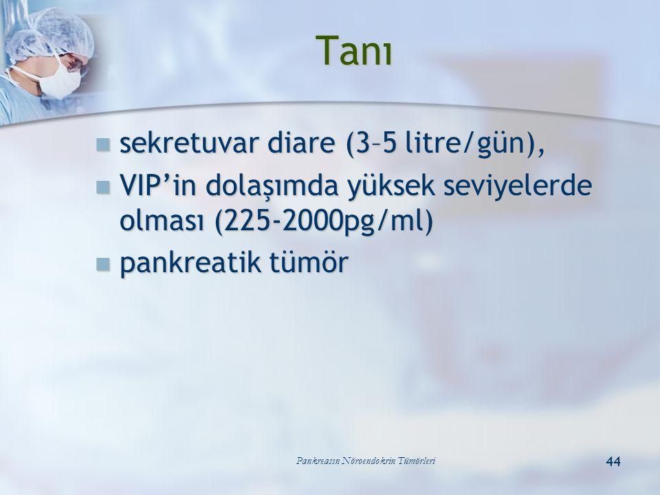 Pankreasın Nöroendokrin Tümörleri 44 sekretuvar diare (3–5 litre/gün), sekretuvar diare (3–5 litre/gün), VIP'in dolaşımda yüksek seviyelerde olması (2