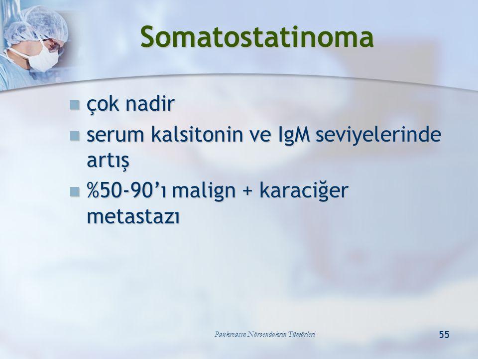 Pankreasın Nöroendokrin Tümörleri 55 Somatostatinoma çok nadir çok nadir serum kalsitonin ve IgM seviyelerinde artış serum kalsitonin ve IgM seviyeler