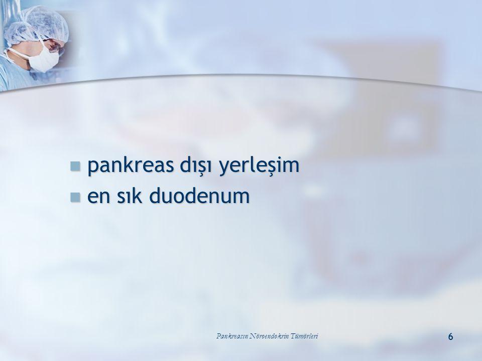 Pankreasın Nöroendokrin Tümörleri 6 pankreas dışı yerleşim pankreas dışı yerleşim en sık duodenum en sık duodenum