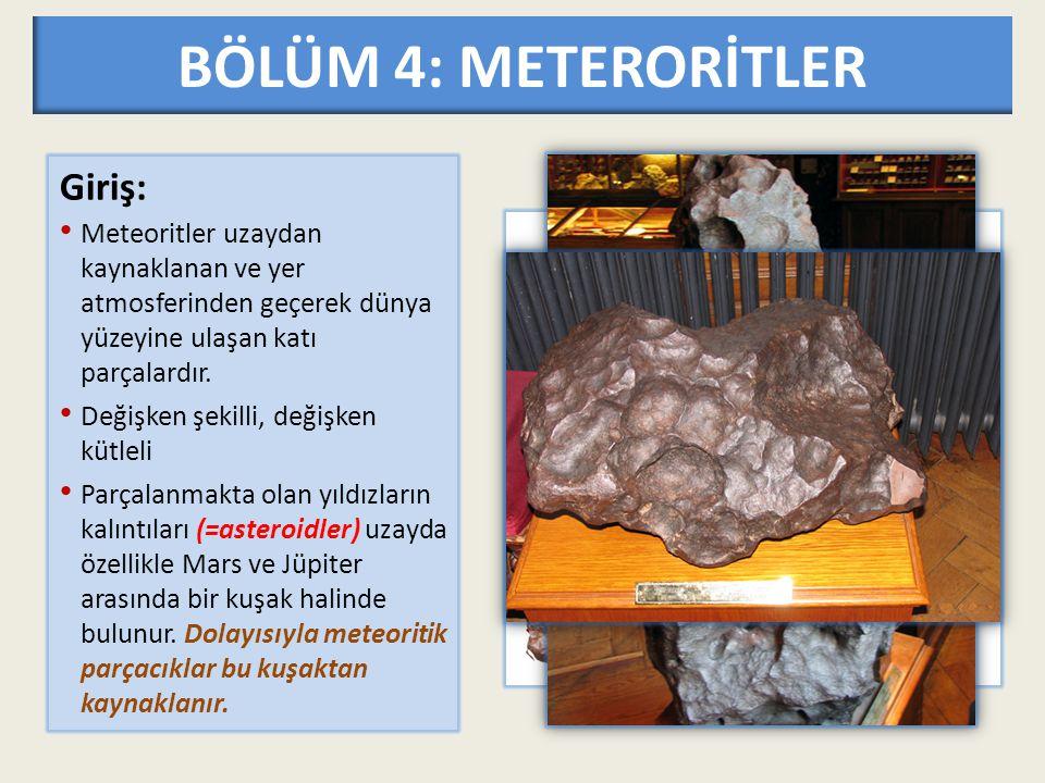 BÖLÜM 4: METERORİTLER Giriş: Meteoritler uzaydan kaynaklanan ve yer atmosferinden geçerek dünya yüzeyine ulaşan katı parçalardır. Değişken şekilli, de