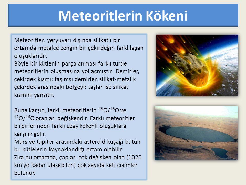 Meteoritlerin Kökeni Meteoritler, yeryuvarı dışında silikatlı bir ortamda metalce zengin bir çekirdeğin farklılaşan oluşuklarıdır. Böyle bir kütlenin