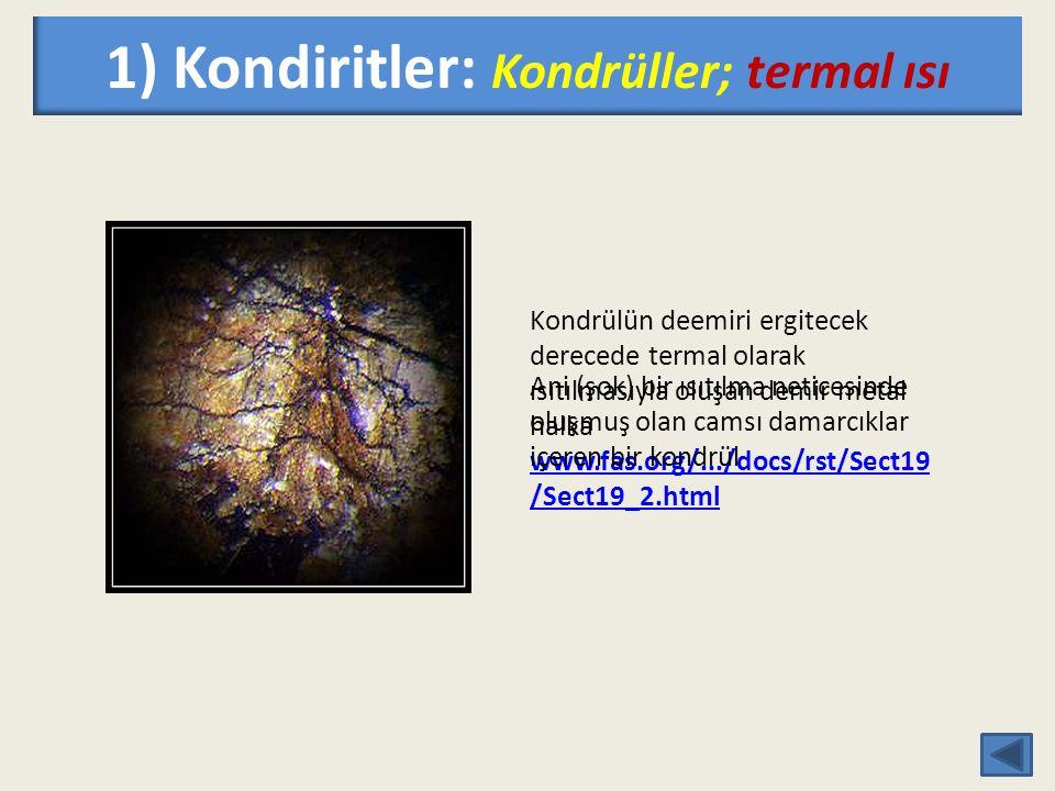 1) Kondiritler: Kondrüller; termal ısı Kondrülün deemiri ergitecek derecede termal olarak ısıtılmasıyla oluşan demir metal halka www.fas.org/.../docs/