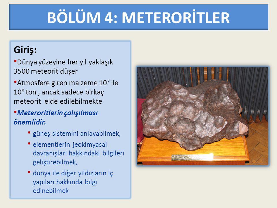 BÖLÜM 4: METERORİTLER Giriş: Dünya yüzeyine her yıl yaklaşık 3500 meteorit düşer Atmosfere giren malzeme 10 7 ile 10 8 ton, ancak sadece birkaç meteor