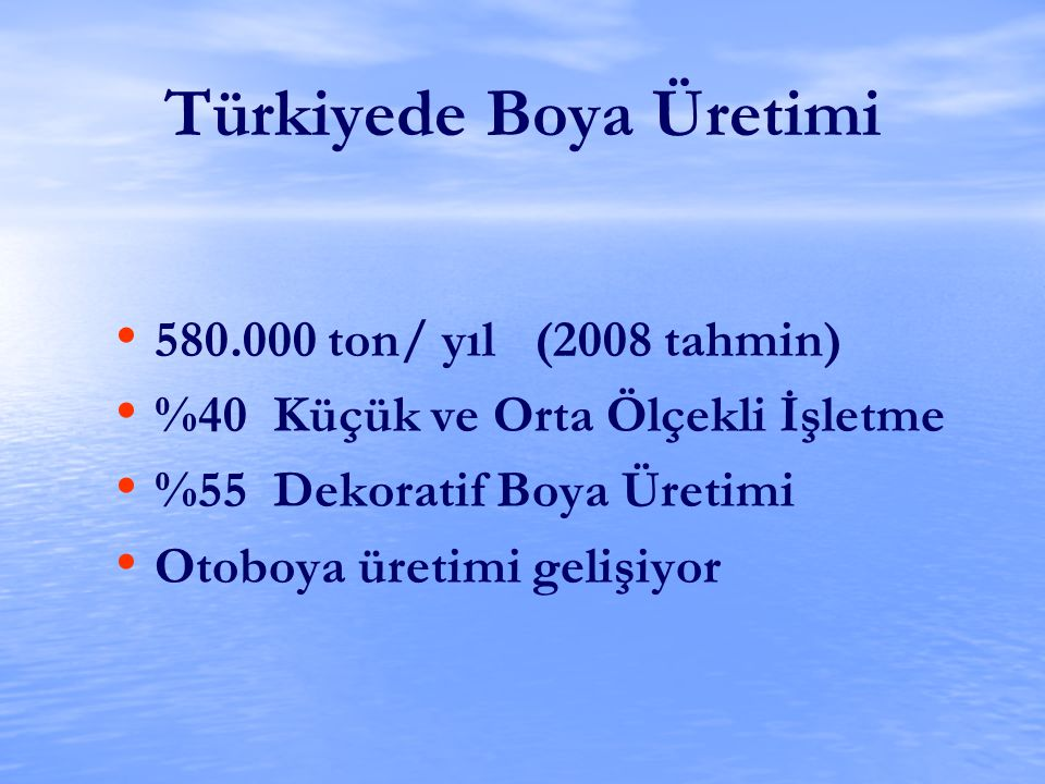 Türkiyede Boya Üretimi 580.000 ton/ yıl (2008 tahmin) %40 Küçük ve Orta Ölçekli İşletme %55 Dekoratif Boya Üretimi Otoboya üretimi gelişiyor