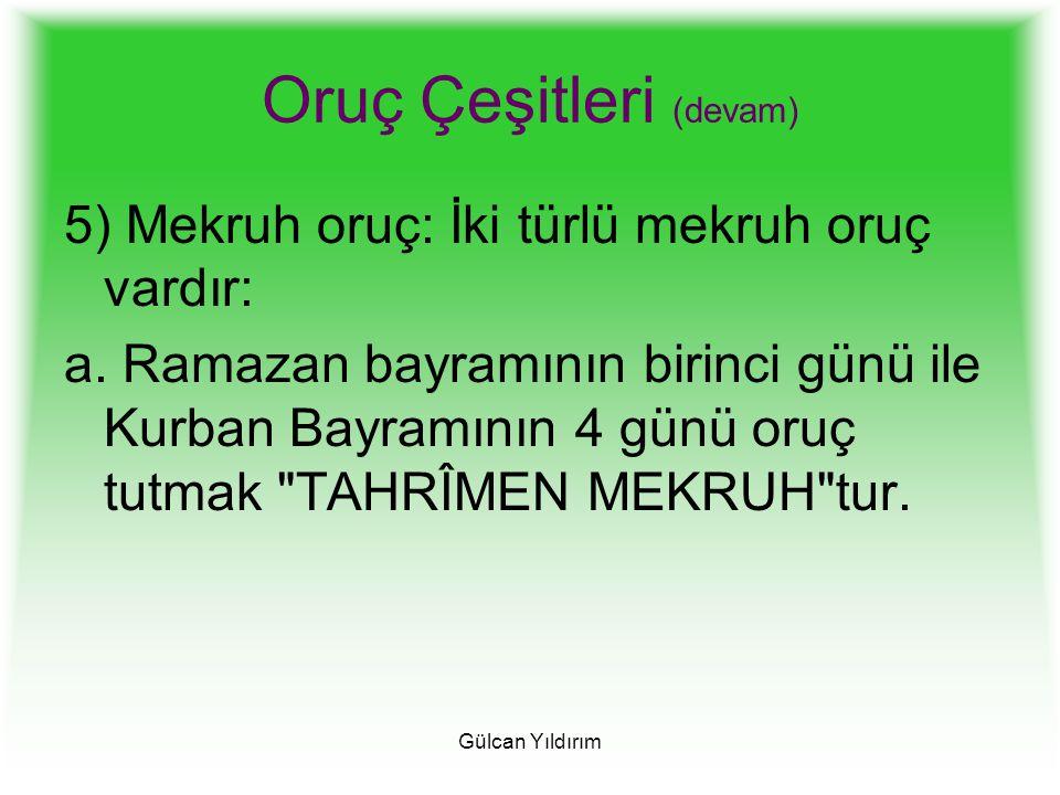 Gülcan Yıldırım Oruç Çeşitleri (devam) 5) Mekruh oruç: İki türlü mekruh oruç vardır: a. Ramazan bayramının birinci günü ile Kurban Bayramının 4 günü o