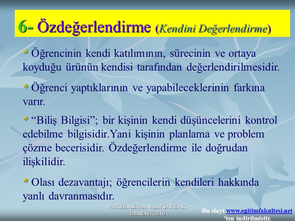 Psik.Dan.& Reh.Yusuf ŞARLAK İstanbul / 2010 6- Özdeğerlendirme (Kendini Değerlendirme) * * Öğrencinin kendi katılımının, sürecinin ve ortaya koyduğu ü