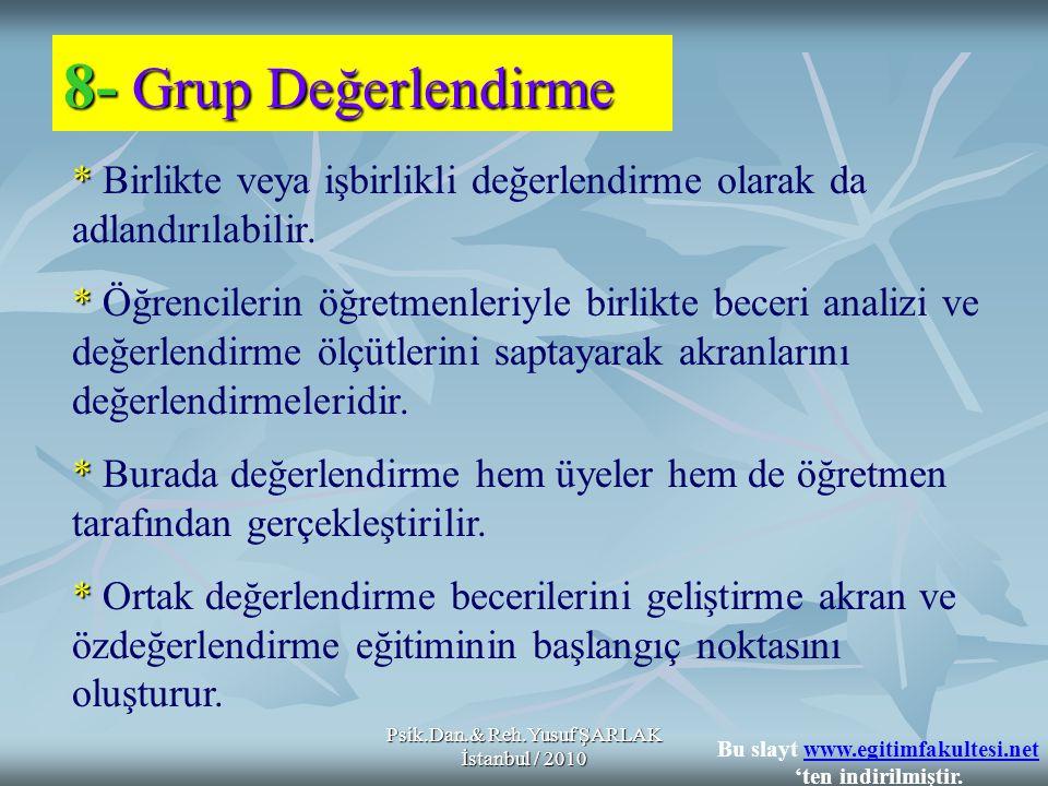 Psik.Dan.& Reh.Yusuf ŞARLAK İstanbul / 2010 8- Grup Değerlendirme * * * * * Birlikte veya işbirlikli değerlendirme olarak da adlandırılabilir. * Öğren