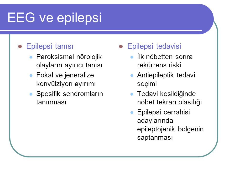 EEG ve epilepsi Epilepsi tanısı Paroksismal nörolojik olayların ayırıcı tanısı Fokal ve jeneralize konvülziyon ayırımı Spesifik sendromların tanınması