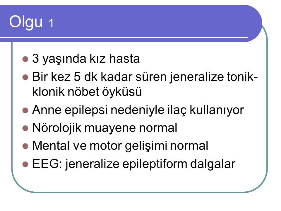 Olgu 1 3 yaşında kız hasta Bir kez 5 dk kadar süren jeneralize tonik- klonik nöbet öyküsü Anne epilepsi nedeniyle ilaç kullanıyor Nörolojik muayene no