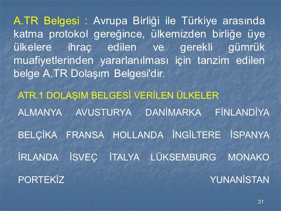 31 A.TR Belgesi : Avrupa Birliği ile Türkiye arasında katma protokol gereğince, ülkemizden birliğe üye ülkelere ihraç edilen ve gerekli gümrük muafiye