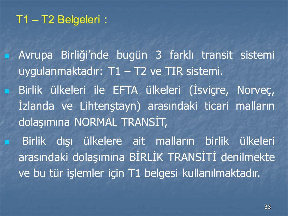 33 T1 – T2 Belgeleri : Avrupa Birliği'nde bugün 3 farklı transit sistemi uygulanmaktadır: T1 – T2 ve TIR sistemi. Birlik ülkeleri ile EFTA ülkeleri (İ