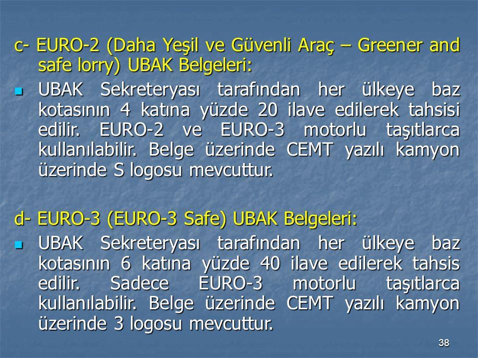 38 c- EURO-2 (Daha Yeşil ve Güvenli Araç – Greener and safe lorry) UBAK Belgeleri: UBAK Sekreteryası tarafından her ülkeye baz kotasının 4 katına yüzd