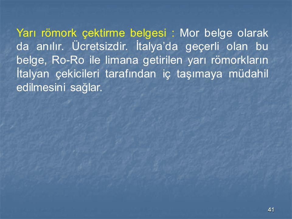 41 Yarı römork çektirme belgesi : Mor belge olarak da anılır. Ücretsizdir. İtalya'da geçerli olan bu belge, Ro-Ro ile limana getirilen yarı römorkları