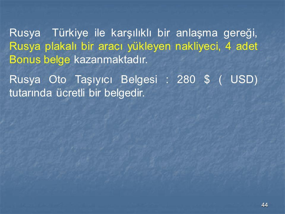 44 Rusya Türkiye ile karşılıklı bir anlaşma gereği, Rusya plakalı bir aracı yükleyen nakliyeci, 4 adet Bonus belge kazanmaktadır. Rusya Oto Taşıyıcı B