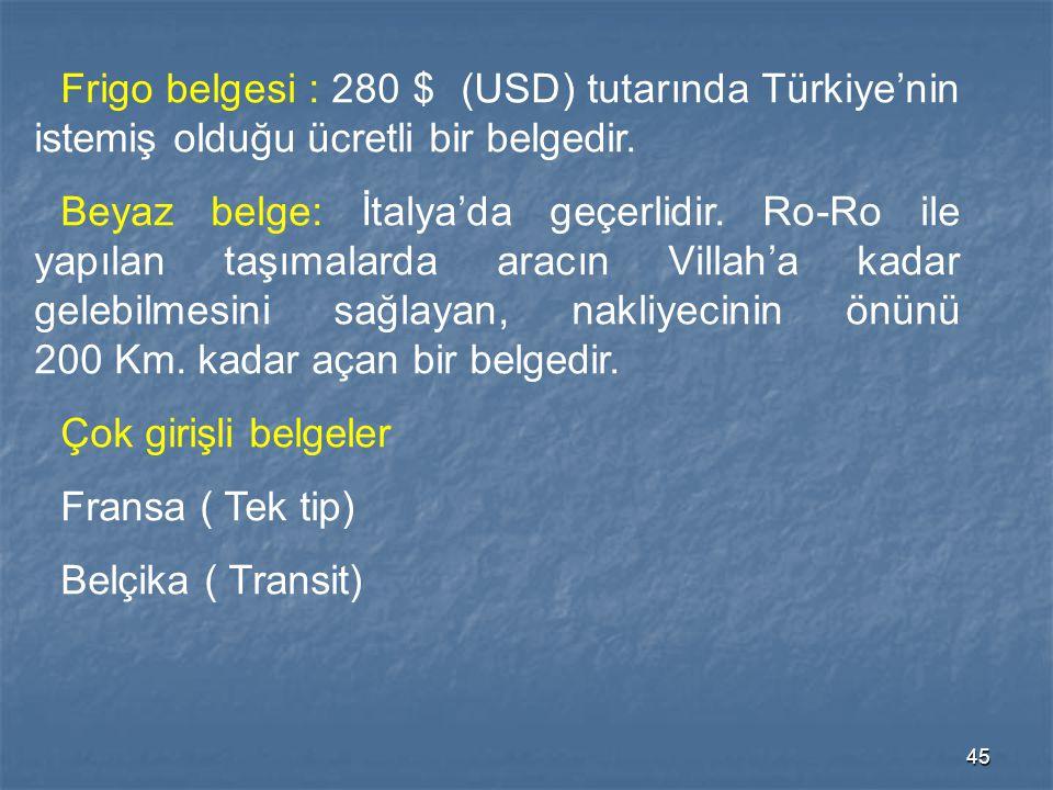 45 Frigo belgesi : 280 $ (USD) tutarında Türkiye'nin istemiş olduğu ücretli bir belgedir. Beyaz belge: İtalya'da geçerlidir. Ro-Ro ile yapılan taşımal