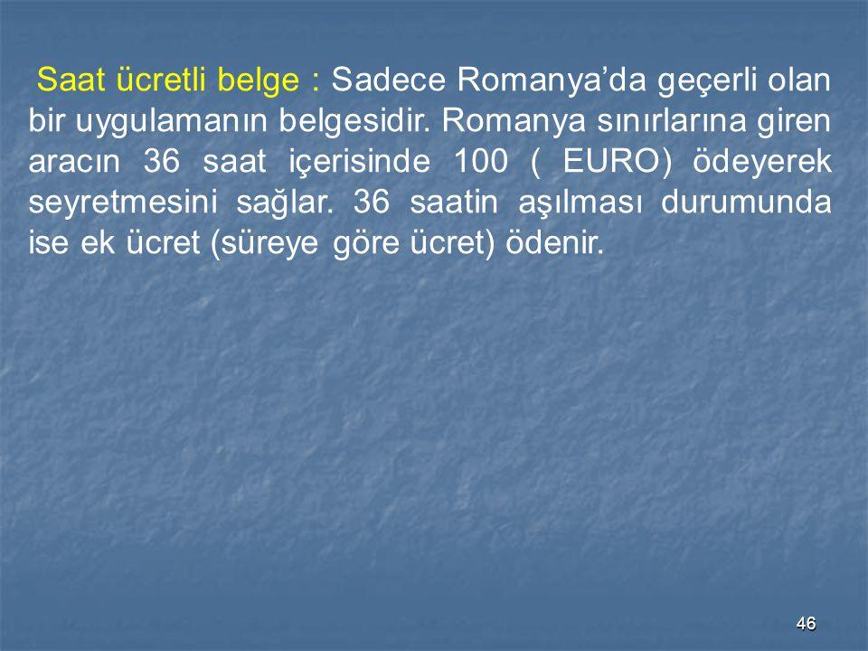 46 Saat ücretli belge : Sadece Romanya'da geçerli olan bir uygulamanın belgesidir. Romanya sınırlarına giren aracın 36 saat içerisinde 100 ( EURO) öde