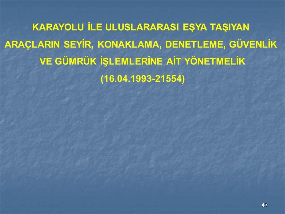 47 KARAYOLU İLE ULUSLARARASI EŞYA TAŞIYAN ARAÇLARIN SEYİR, KONAKLAMA, DENETLEME, GÜVENLİK VE GÜMRÜK İŞLEMLERİNE AİT YÖNETMELİK (16.04.1993-21554)