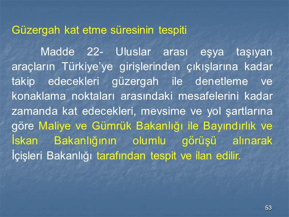 53 Güzergah kat etme süresinin tespiti Madde 22- Uluslar arası eşya taşıyan araçların Türkiye'ye girişlerinden çıkışlarına kadar takip edecekleri güze