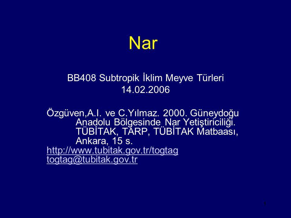 5 Nar BB408 Subtropik İklim Meyve Türleri 14.02.2006 Özgüven,A.I. ve C.Yılmaz. 2000. Güneydoğu Anadolu Bölgesinde Nar Yetiştiriciliği. TÜBİTAK, TARP,