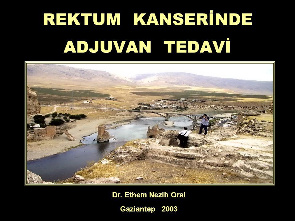 REKTUM KANSERİNDE ADJUVAN TEDAVİ Dr. Ethem Nezih Oral Gaziantep 2003