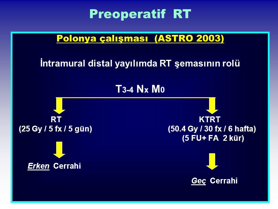 Preoperatif RT Polonya çalışması (ASTRO 2003) İntramural distal yayılımda RT şemasının rolü T 3-4 N x M 0 RT KTRT (25 Gy / 5 fx / 5 gün) (50.4 Gy / 30