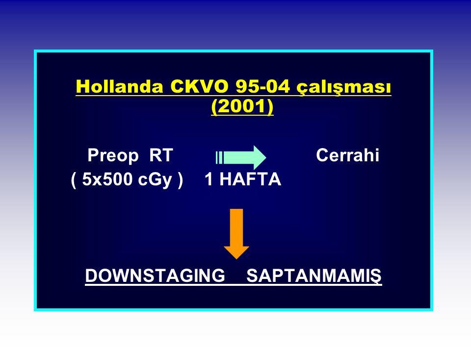 Hollanda CKVO 95-04 çalışması (2001) Preop RT Cerrahi ( 5x500 cGy ) 1 HAFTA DOWNSTAGING SAPTANMAMIŞ