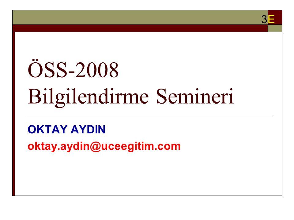 ÖSS-2008 Bilgilendirme Semineri OKTAY AYDIN oktay.aydin@uceegitim.com 3E3E