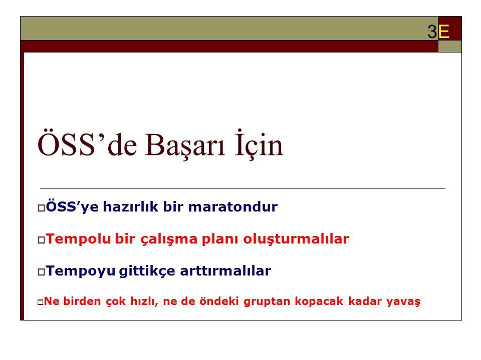 ÖSS'de Başarı İçin  ÖSS'ye hazırlık bir maratondur  Tempolu bir çalışma planı oluşturmalılar  Tempoyu gittikçe arttırmalılar  Ne birden çok hızlı, ne de öndeki gruptan kopacak kadar yavaş 3E3E