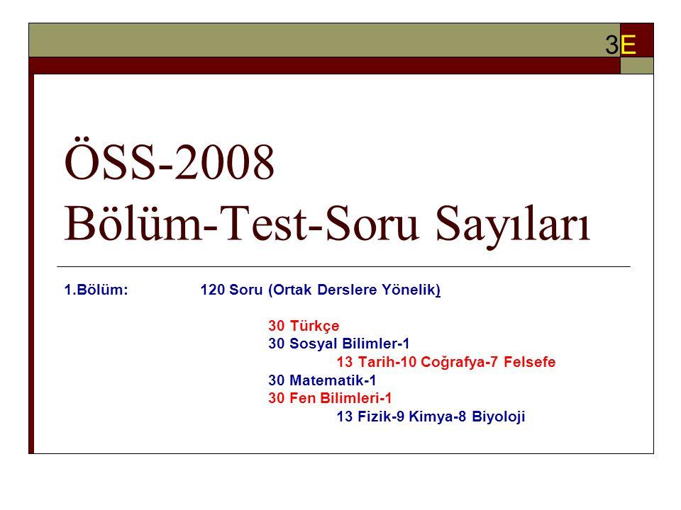 ÖSS-2008 Bölüm-Test-Soru Sayıları 1.Bölüm:120 Soru (Ortak Derslere Yönelik) 30 Türkçe 30 Sosyal Bilimler-1 13 Tarih-10 Coğrafya-7 Felsefe 30 Matematik-1 30 Fen Bilimleri-1 13 Fizik-9 Kimya-8 Biyoloji 3E3E
