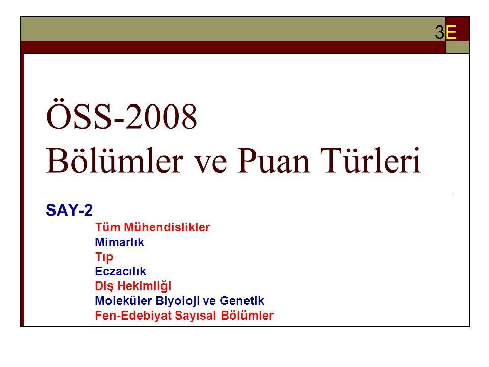 ÖSS-2008 Bölümler ve Puan Türleri SAY-2 Tüm Mühendislikler Mimarlık Tıp Eczacılık Diş Hekimliği Moleküler Biyoloji ve Genetik Fen-Edebiyat Sayısal Bölümler 3E3E