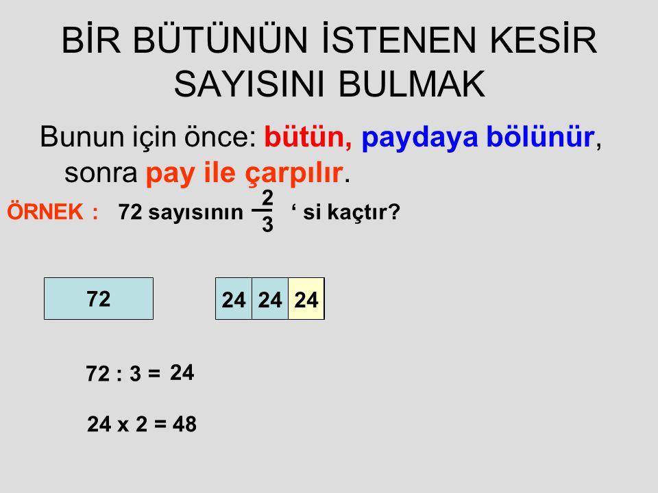 BİR BÜTÜNÜN İSTENEN KESİR SAYISINI BULMAK Bunun için önce: bütün, paydaya bölünür, sonra pay ile çarpılır. ÖRNEK :72 sayısının ' si kaçtır? 2323 72 72