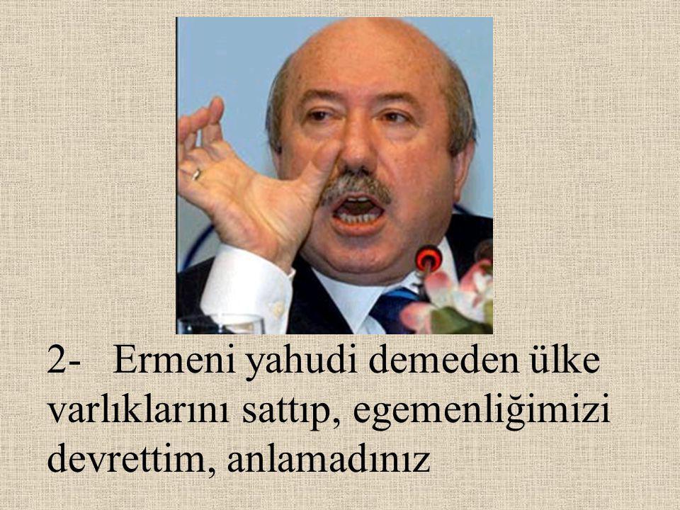 2- Ermeni yahudi demeden ülke varlıklarını sattıp, egemenliğimizi devrettim, anlamadınız
