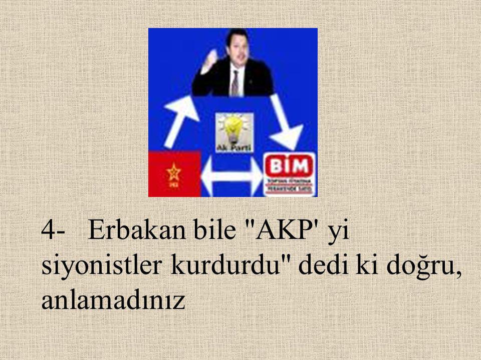 4- Erbakan bile AKP yi siyonistler kurdurdu dedi ki doğru, anlamadınız
