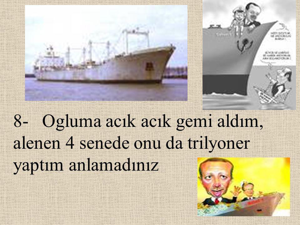 8- Ogluma acık acık gemi aldım, alenen 4 senede onu da trilyoner yaptım anlamadınız