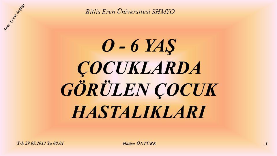 O - 6 YAŞ ÇOCUKLARDA GÖRÜLEN ÇOCUK HASTALIKLARI Bitlis Eren Üniversitesi SHMYO Hatice ÖNTÜRK Trh 29.05.2013 Sa 00:01 1 Anne Çocuk Sağlığı