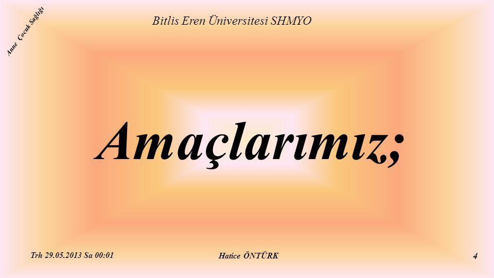 Bu üniteyi tamamladıktan sonra; Bitlis Eren Üniversitesi SHMYO Hatice ÖNTÜRK Trh 29.05.2013 Sa 00:01 5 Anne Çocuk Sağlığı