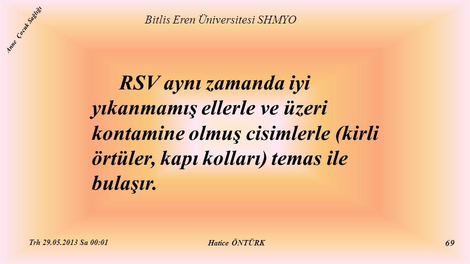 RSV aynı zamanda iyi yıkanmamış ellerle ve üzeri kontamine olmuş cisimlerle (kirli örtüler, kapı kolları) temas ile bulaşır. Bitlis Eren Üniversitesi