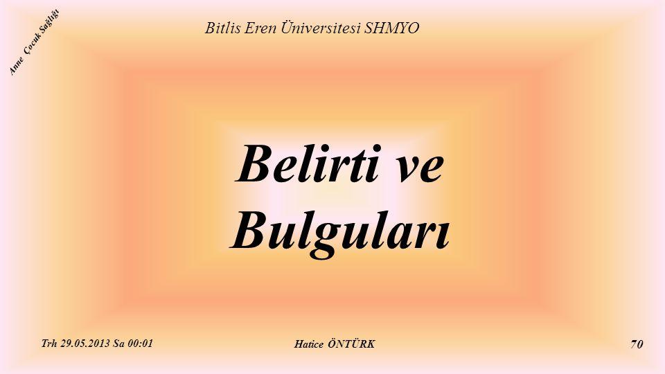 Belirti ve Bulguları Bitlis Eren Üniversitesi SHMYO Hatice ÖNTÜRK Trh 29.05.2013 Sa 00:01 70 Anne Çocuk Sağlığı